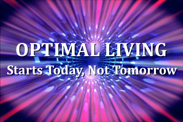 Optimal Living Starts Today, Not Tomorrow